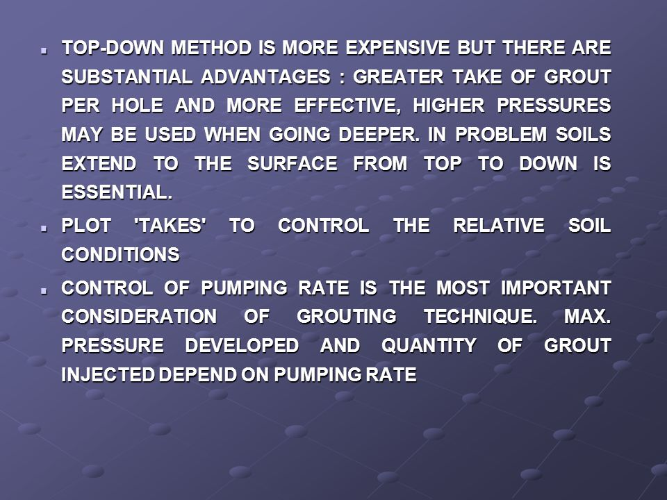 TOP-DOWN METHOD IS MORE EXPENSIVE BUT THERE ARE SUBSTANTIAL ADVANTAGES : GREATER TAKE OF GROUT PER HOLE AND MORE EFFECTIVE, HIGHER PRESSURES MAY BE USED WHEN GOING DEEPER. IN PROBLEM SOILS EXTEND TO THE SURFACE FROM TOP TO DOWN IS ESSENTIAL.