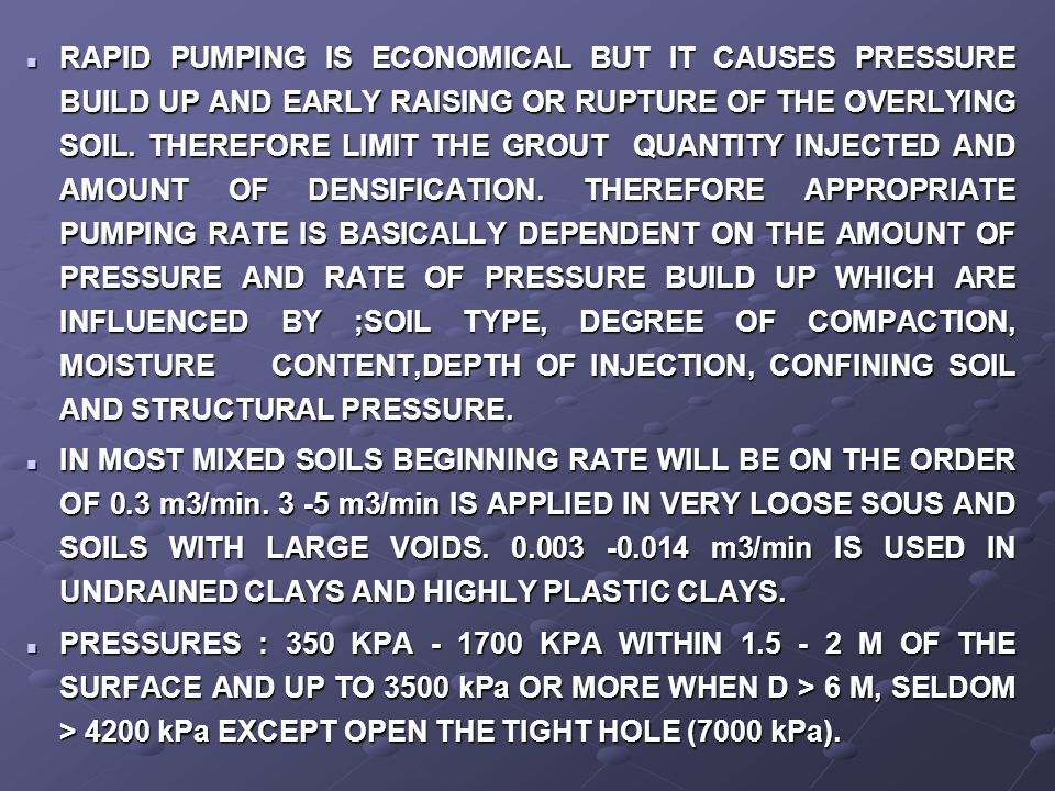 RAPID PUMPING IS ECONOMICAL BUT IT CAUSES PRESSURE BUILD UP AND EARLY RAISING OR RUPTURE OF THE OVERLYING SOIL. THEREFORE LIMIT THE GROUT QUANTITY INJECTED AND AMOUNT OF DENSIFICATION. THEREFORE APPROPRIATE PUMPING RATE IS BASICALLY DEPENDENT ON THE AMOUNT OF PRESSURE AND RATE OF PRESSURE BUILD UP WHICH ARE INFLUENCED BY ;SOIL TYPE, DEGREE OF COMPACTION, MOISTURE CONTENT,DEPTH OF INJECTION, CONFINING SOIL AND STRUCTURAL PRESSURE.