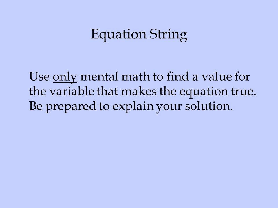 Equation String Use only mental math to find a value for the variable that makes the equation true.