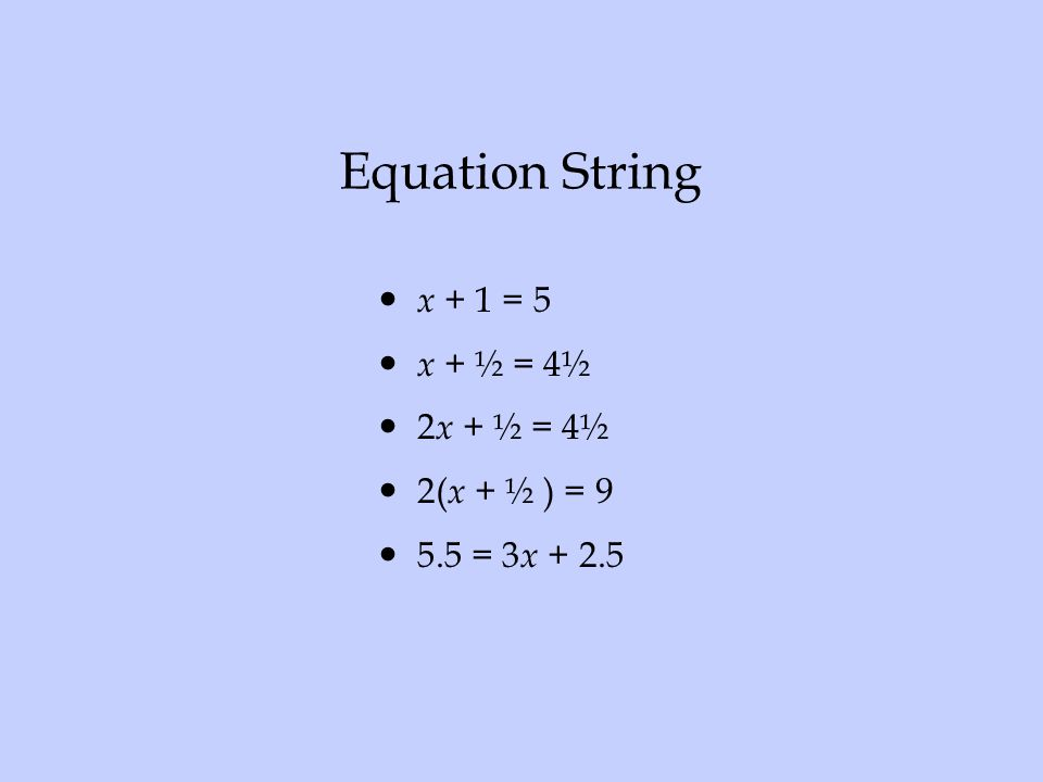 Equation String x + 1 = 5 x + ½ = 4½ 2x + ½ = 4½ 2(x + ½ ) = 9