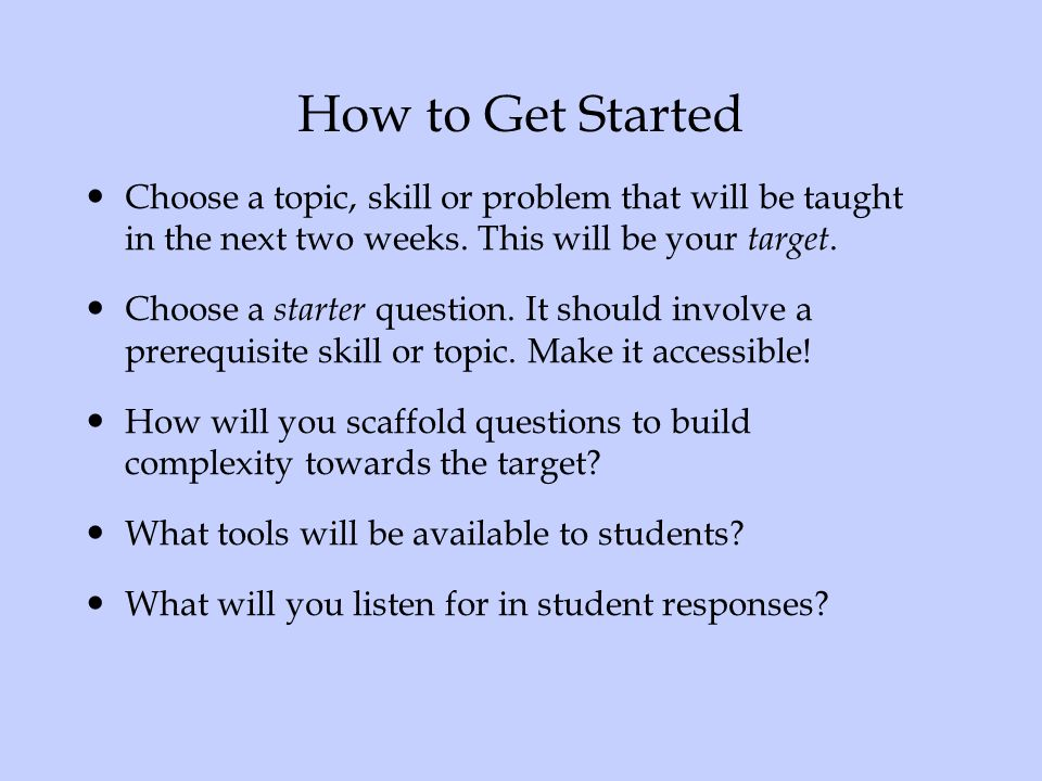 How to Get Started Choose a topic, skill or problem that will be taught in the next two weeks. This will be your target.