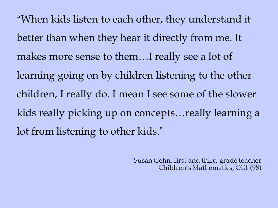 When kids listen to each other, they understand it better than when they hear it directly from me. It makes more sense to them…I really see a lot of learning going on by children listening to the other children, I really do. I mean I see some of the slower kids really picking up on concepts…really learning a lot from listening to other kids.
