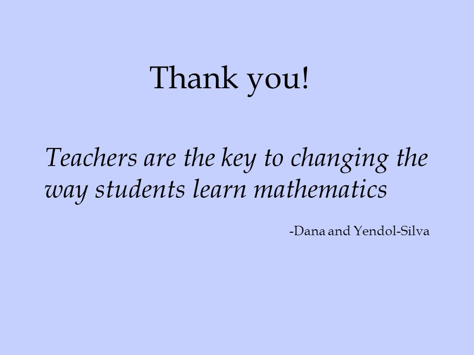 Thank you. Teachers are the key to changing the way students learn mathematics.