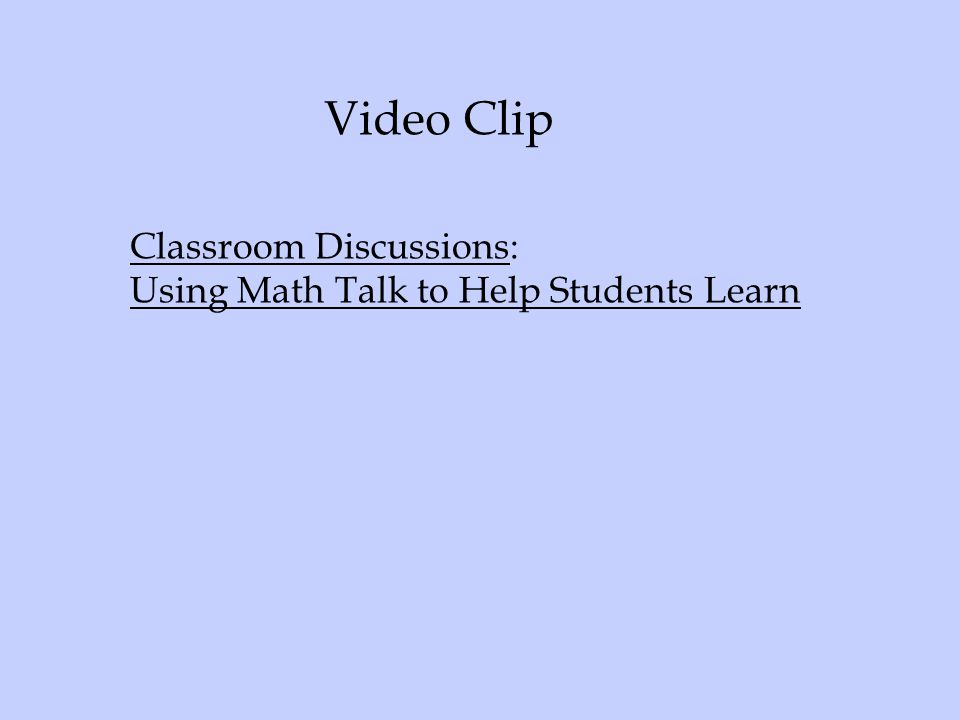 Video Clip Classroom Discussions: Using Math Talk to Help Students Learn Link will be inserted here to video clip.