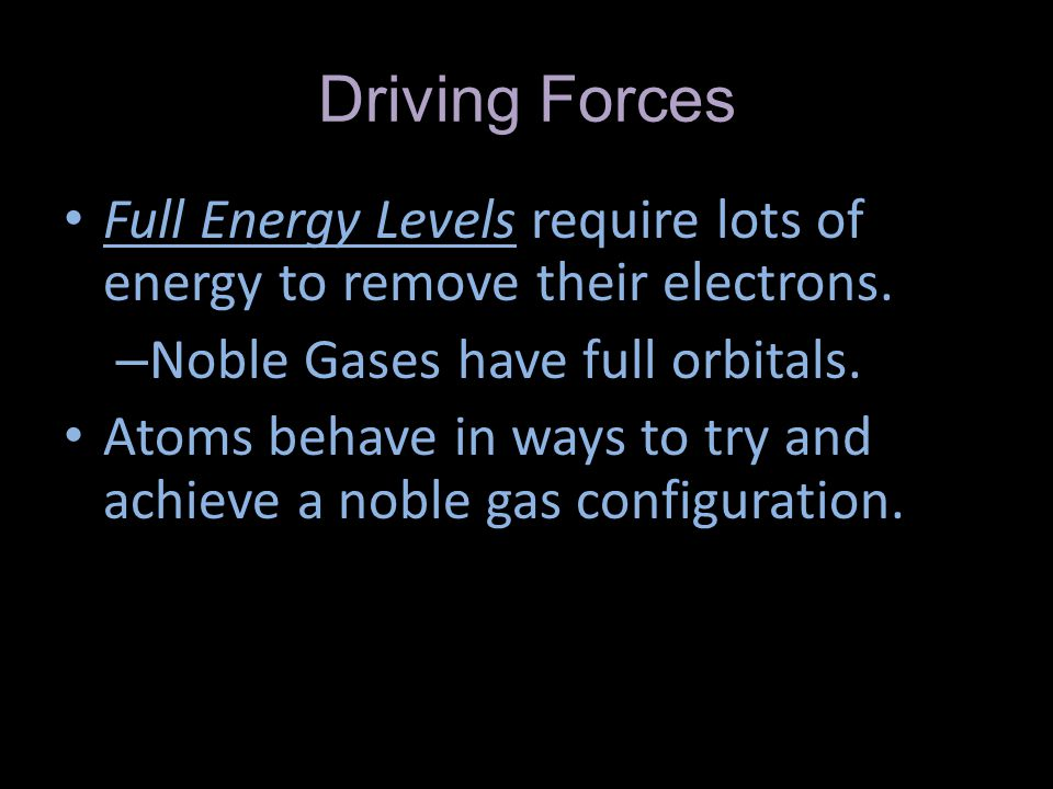 Driving Forces Full Energy Levels require lots of energy to remove their electrons. Noble Gases have full orbitals.