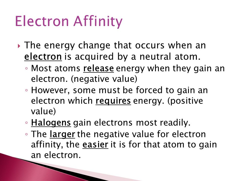 Electron Affinity The energy change that occurs when an electron is acquired by a neutral atom.