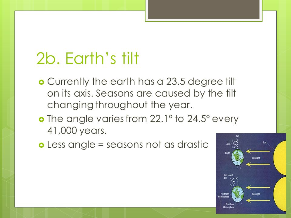 2b. Earth's tilt Currently the earth has a 23.5 degree tilt on its axis. Seasons are caused by the tilt changing throughout the year.