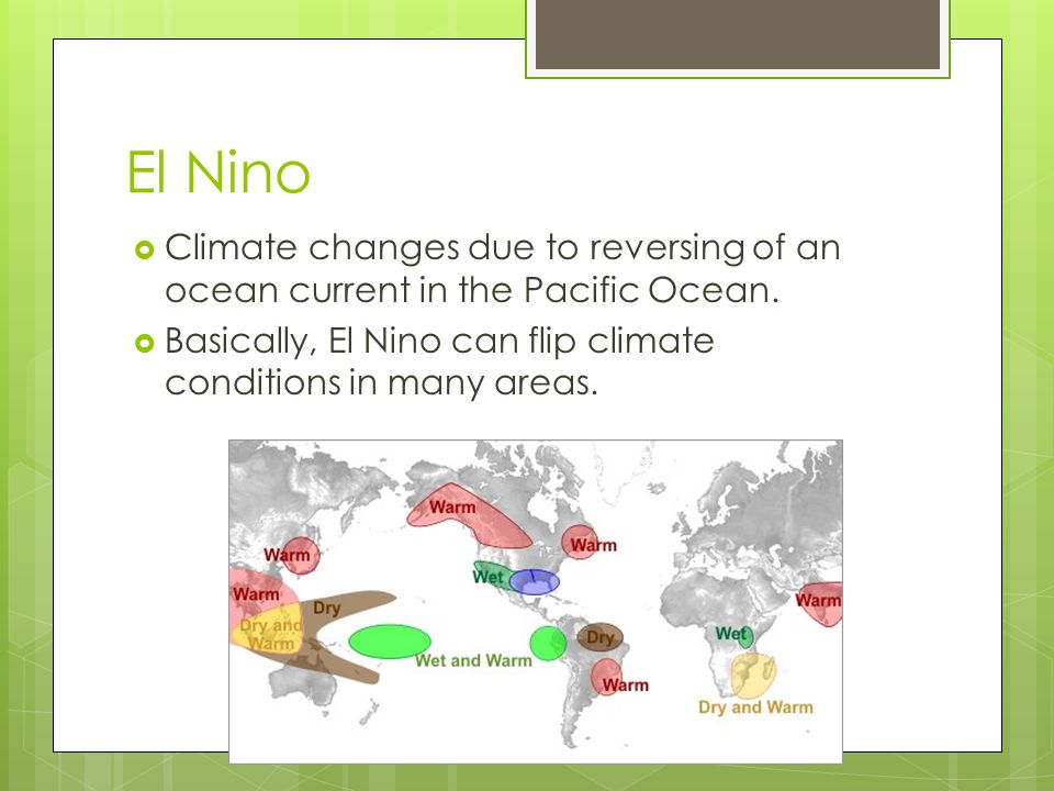 El Nino Climate changes due to reversing of an ocean current in the Pacific Ocean.