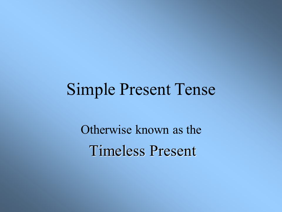 Otherwise known as the Timeless Present