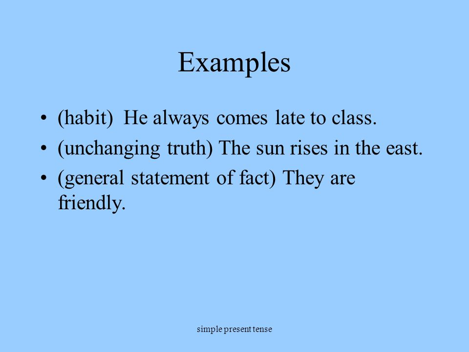 Examples (habit) He always comes late to class.