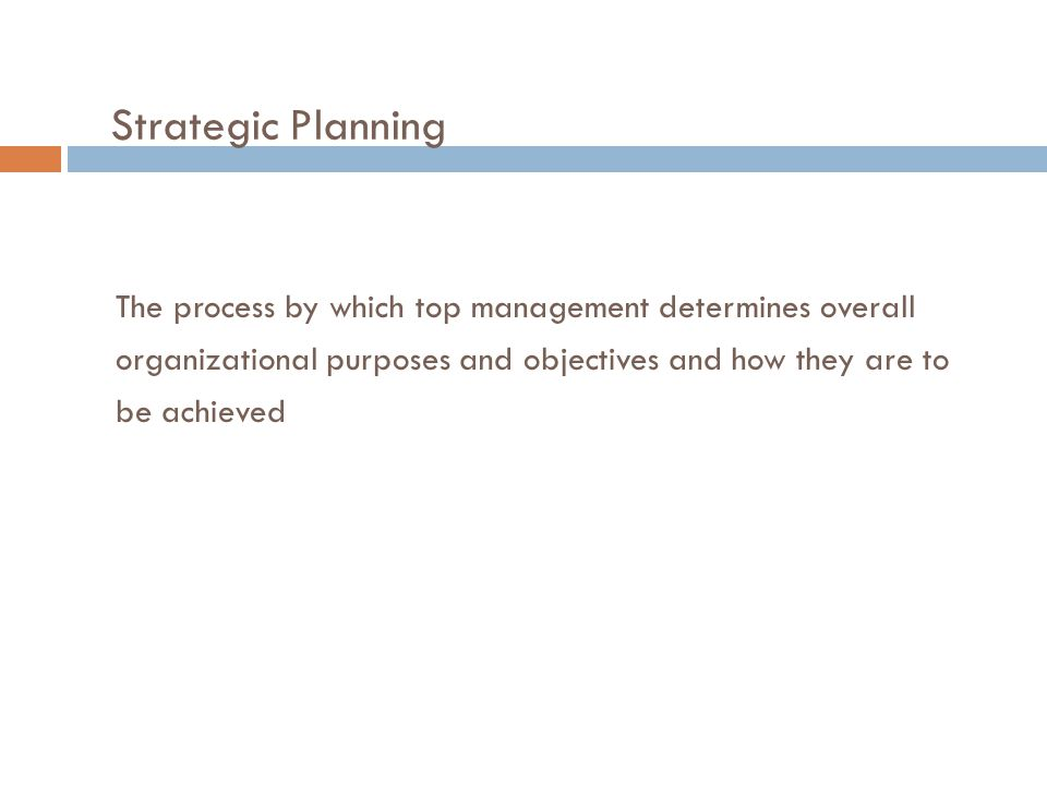 Strategic Planning The process by which top management determines overall. organizational purposes and objectives and how they are to.