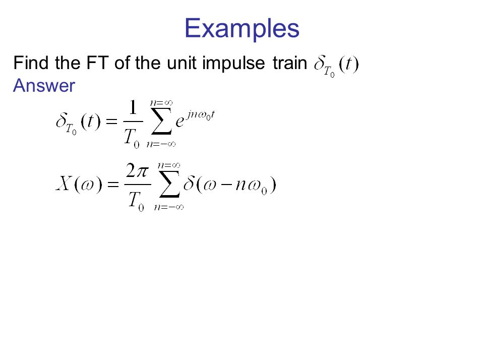 Examples Find the FT of the unit impulse train Answer