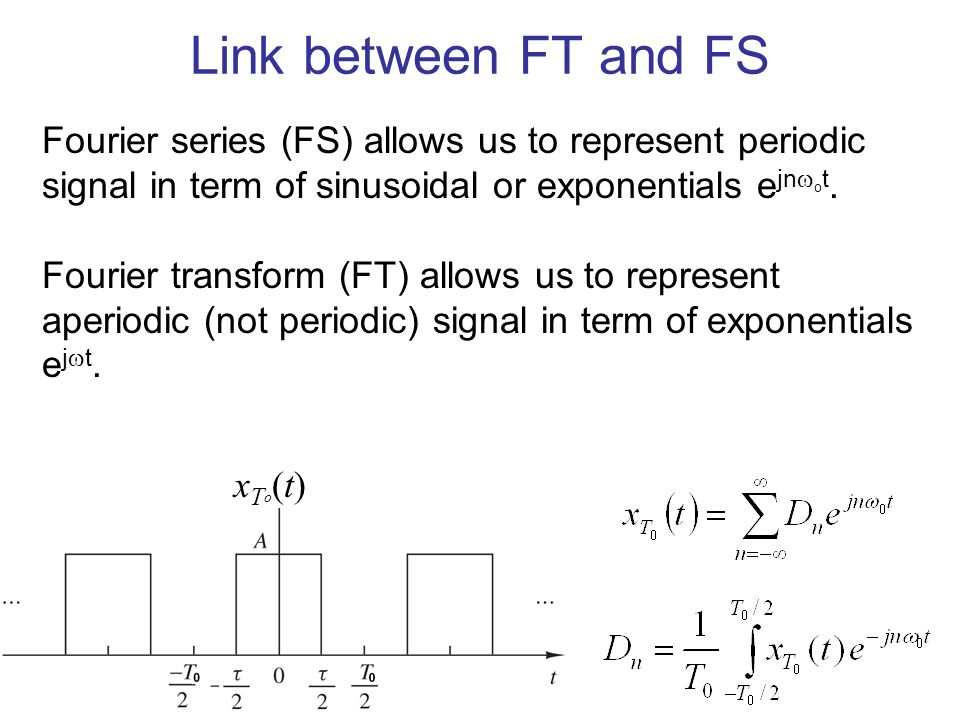 Link between FT and FS Fourier series (FS) allows us to represent periodic signal in term of sinusoidal or exponentials ejnot.