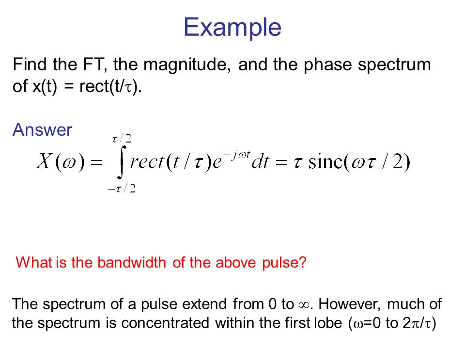 Example Find the FT, the magnitude, and the phase spectrum of x(t) = rect(t/). Answer. What is the bandwidth of the above pulse