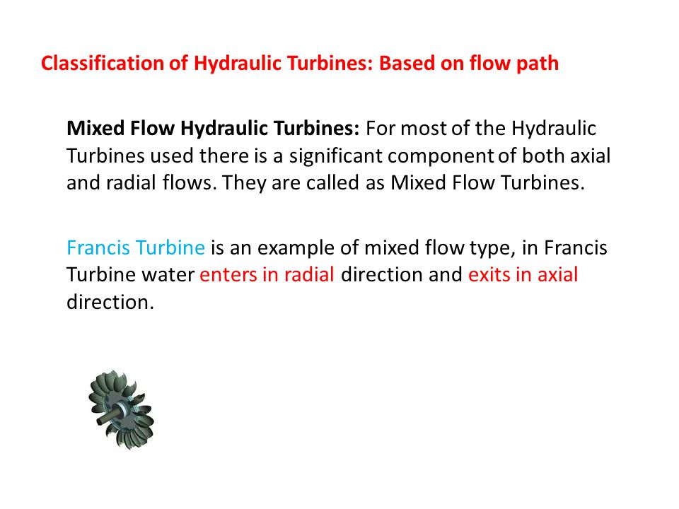 Classification of Hydraulic Turbines: Based on flow path Mixed Flow Hydraulic Turbines: For most of the Hydraulic Turbines used there is a significant component of both axial and radial flows.