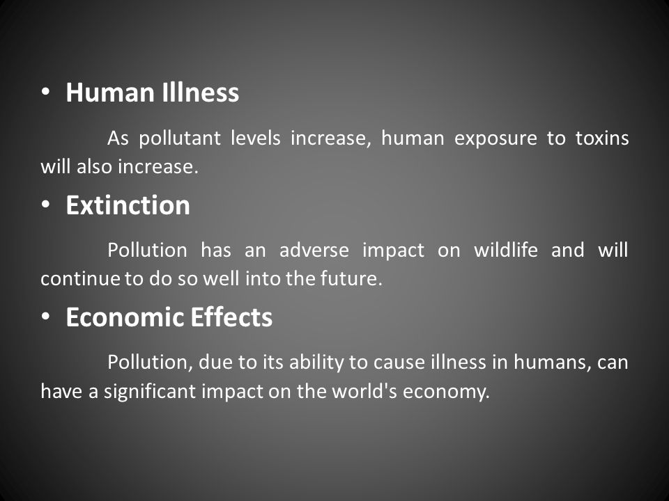 Human Illness As pollutant levels increase, human exposure to toxins will also increase. Extinction.