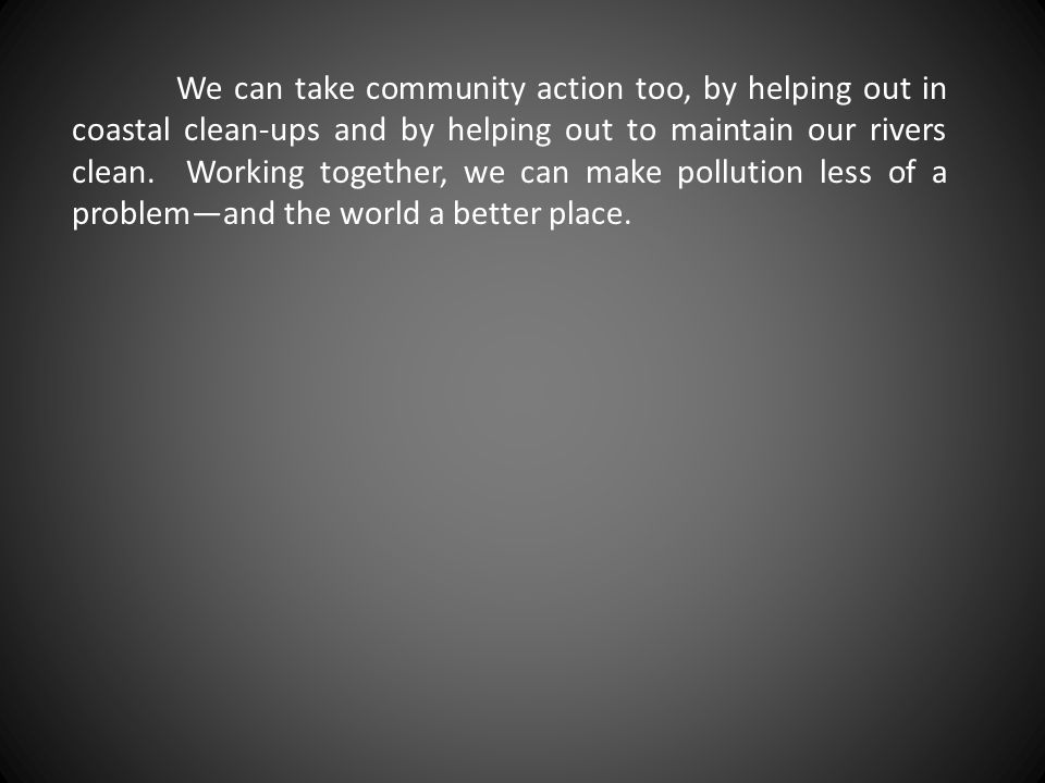 We can take community action too, by helping out in coastal clean-ups and by helping out to maintain our rivers clean.