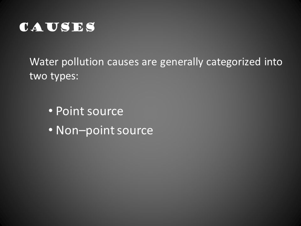 Causes Water pollution causes are generally categorized into two types: Point source. Non–point source.
