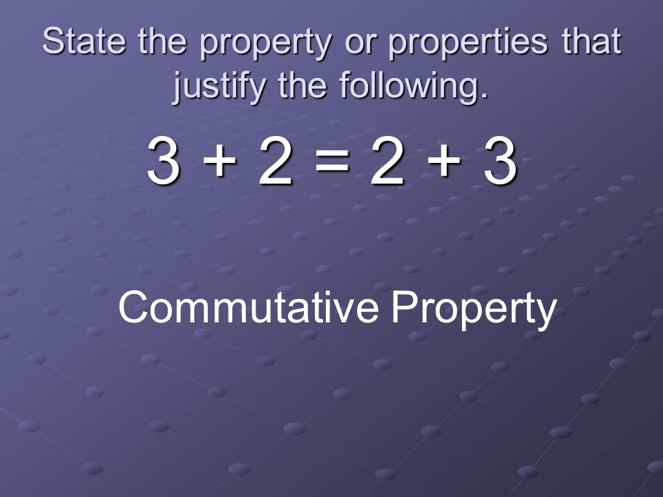 State the property or properties that justify the following.
