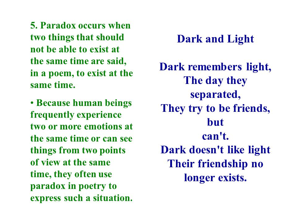 5. Paradox occurs when two things that should not be able to exist at the same time are said, in a poem, to exist at the same time.