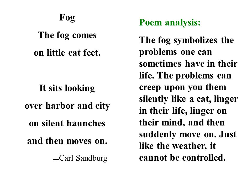 Fog The fog comes. on little cat feet. It sits looking. over harbor and city. on silent haunches.