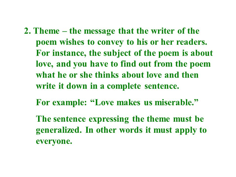 2. Theme – the message that the writer of the poem wishes to convey to his or her readers. For instance, the subject of the poem is about love, and you have to find out from the poem what he or she thinks about love and then write it down in a complete sentence.