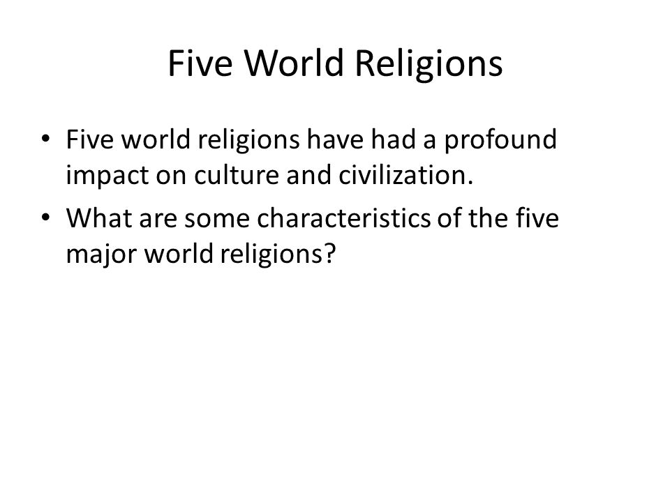 Five World Religions Five world religions have had a profound impact on culture and civilization.