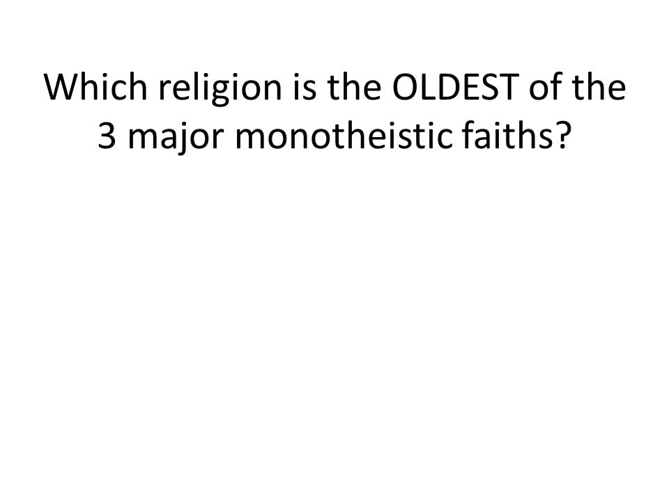 Which religion is the OLDEST of the 3 major monotheistic faiths