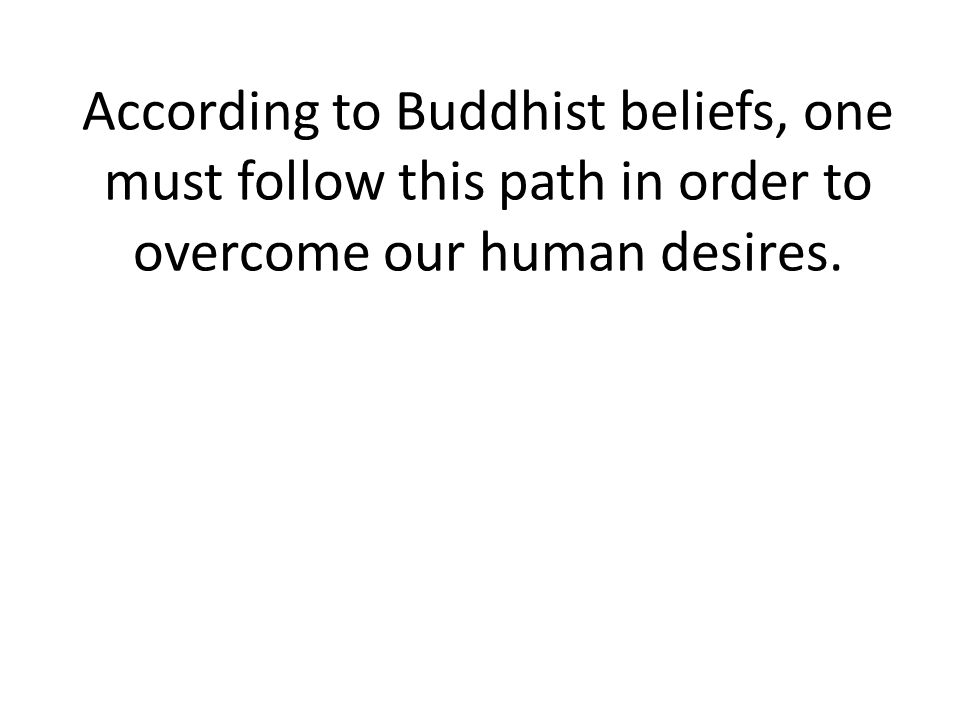 According to Buddhist beliefs, one must follow this path in order to overcome our human desires.