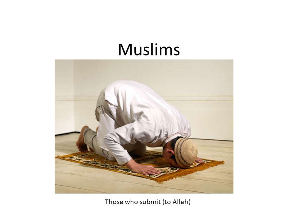 Muslims Those who submit (to Allah)