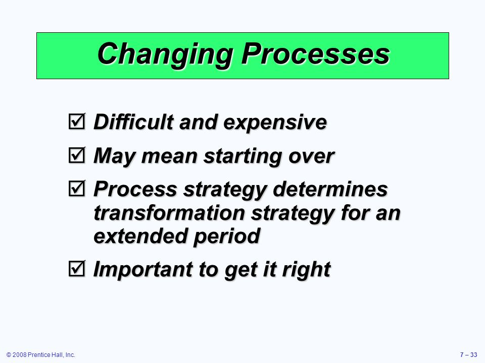 Changing Processes Difficult and expensive May mean starting over