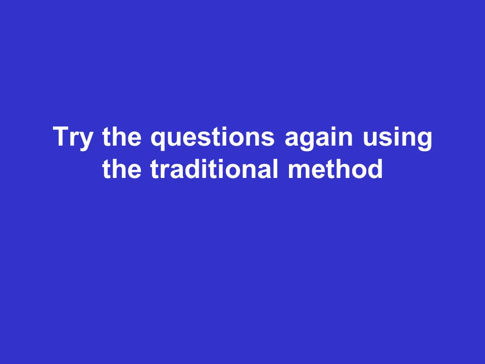Try the questions again using the traditional method