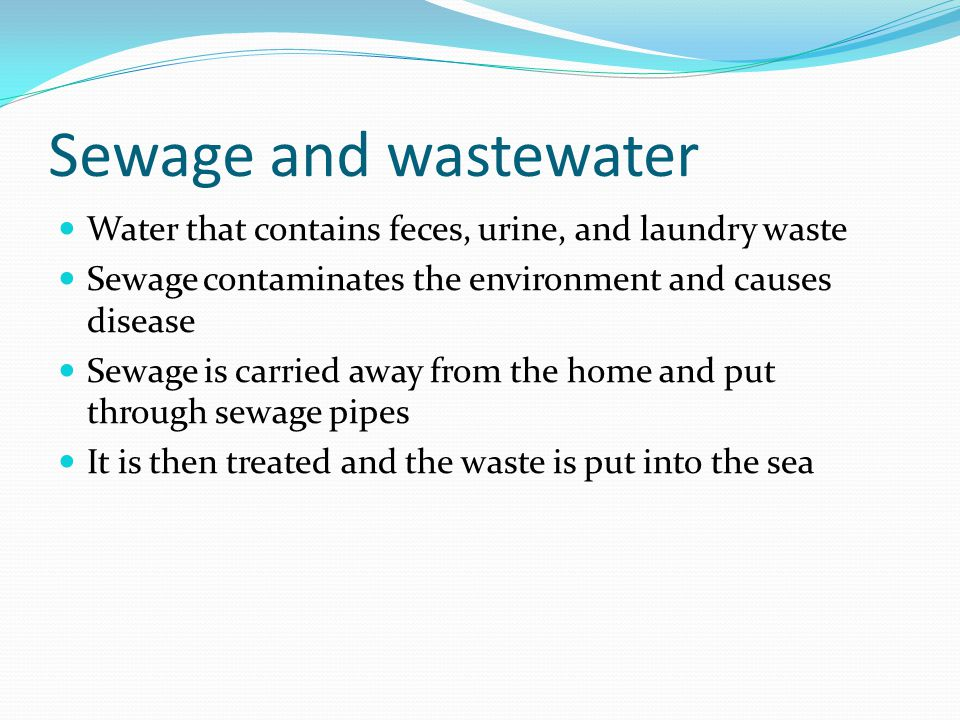 Sewage and wastewater Water that contains feces, urine, and laundry waste. Sewage contaminates the environment and causes disease.