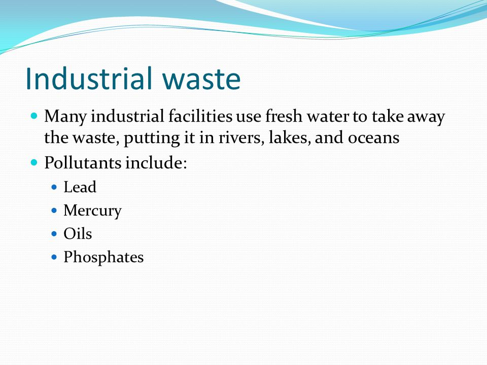 Industrial waste Many industrial facilities use fresh water to take away the waste, putting it in rivers, lakes, and oceans.