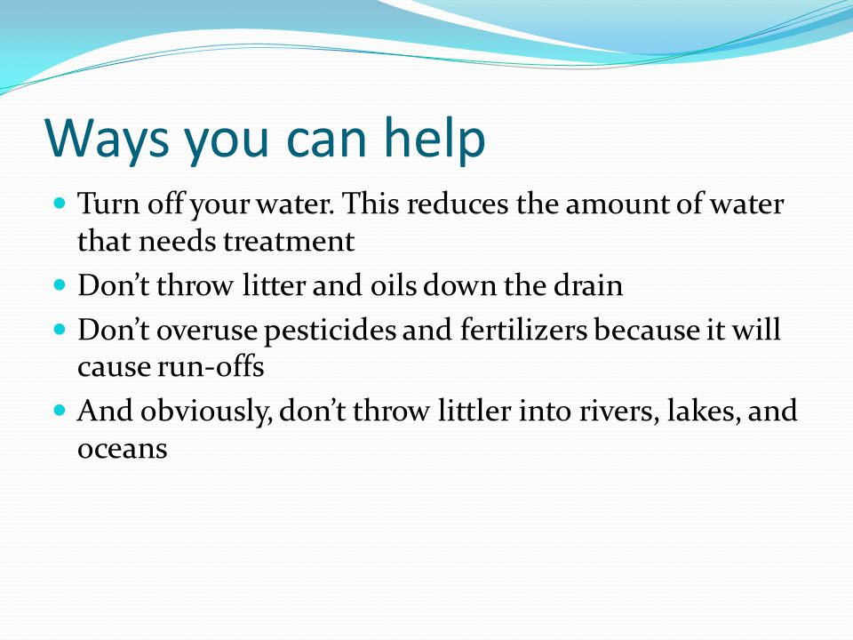 Ways you can help Turn off your water. This reduces the amount of water that needs treatment. Don't throw litter and oils down the drain.