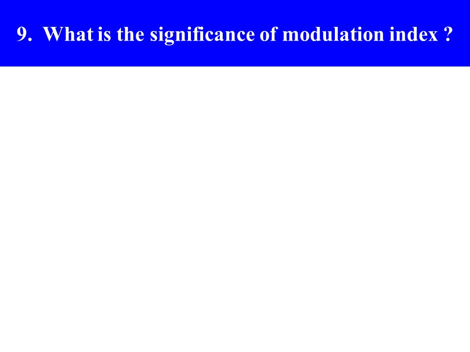 9. What is the significance of modulation index