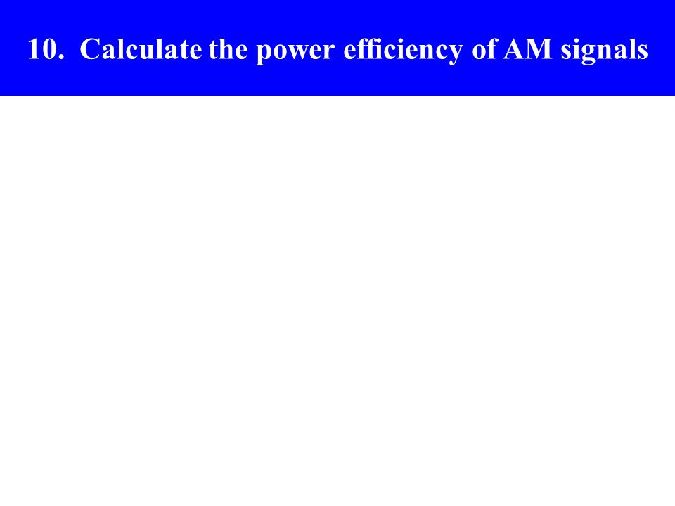 10. Calculate the power efficiency of AM signals