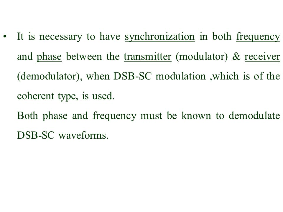 It is necessary to have synchronization in both frequency and phase between the transmitter (modulator) & receiver (demodulator), when DSB-SC modulation ,which is of the coherent type, is used.