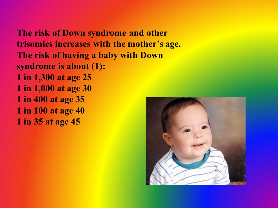 The risk of Down syndrome and other trisomies increases with the mother's age. The risk of having a baby with Down syndrome is about (1):