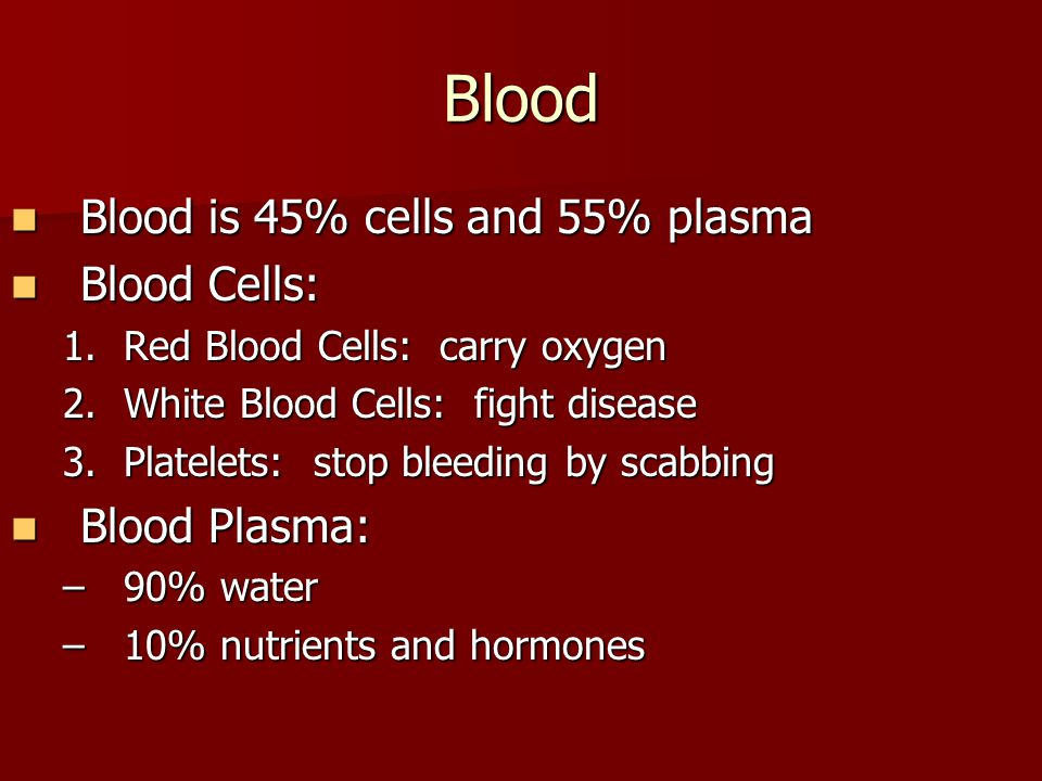 Blood Blood is 45% cells and 55% plasma Blood Cells: Blood Plasma: