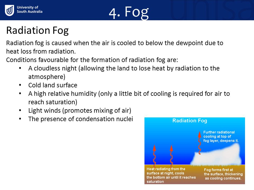 4. Fog Radiation Fog. Radiation fog is caused when the air is cooled to below the dewpoint due to heat loss from radiation.