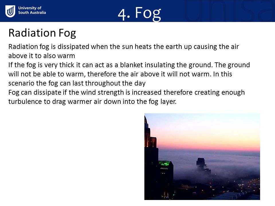 4. Fog Radiation Fog. Radiation fog is dissipated when the sun heats the earth up causing the air above it to also warm.