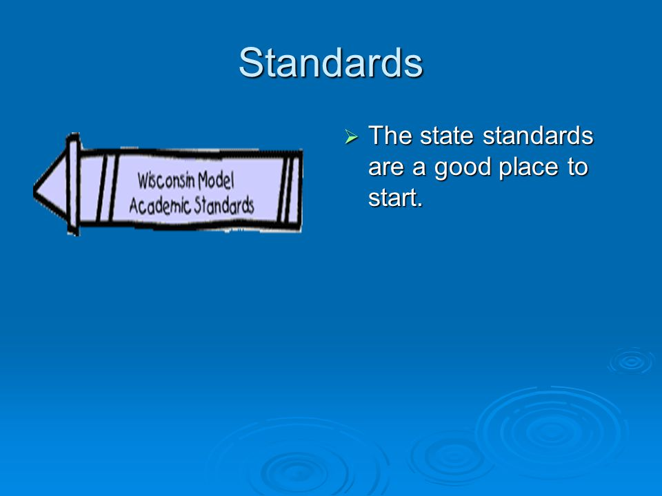 Standards The state standards are a good place to start.
