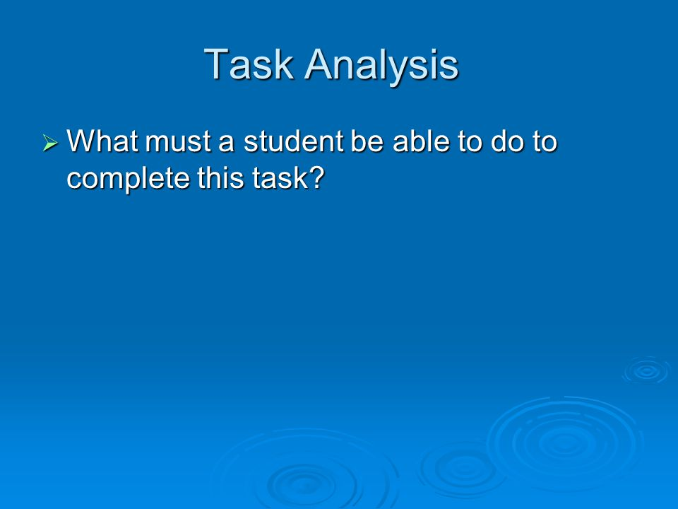 Task Analysis What must a student be able to do to complete this task