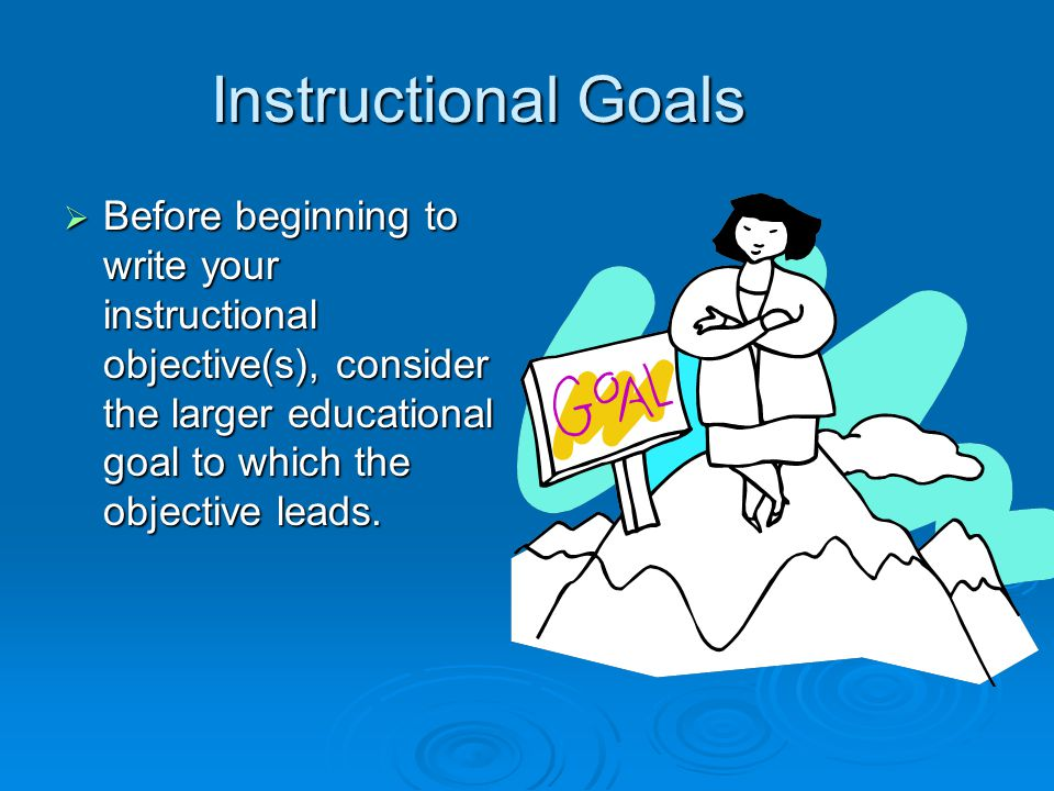 Instructional Goals Before beginning to write your instructional objective(s), consider the larger educational goal to which the objective leads.