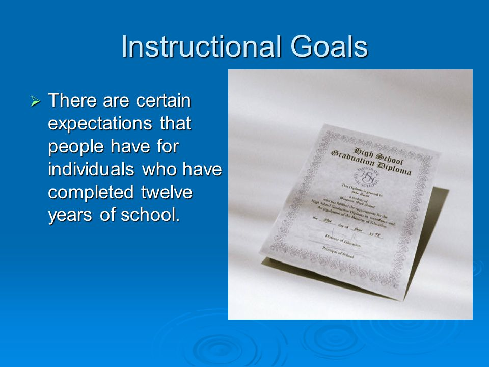 Instructional Goals There are certain expectations that people have for individuals who have completed twelve years of school.