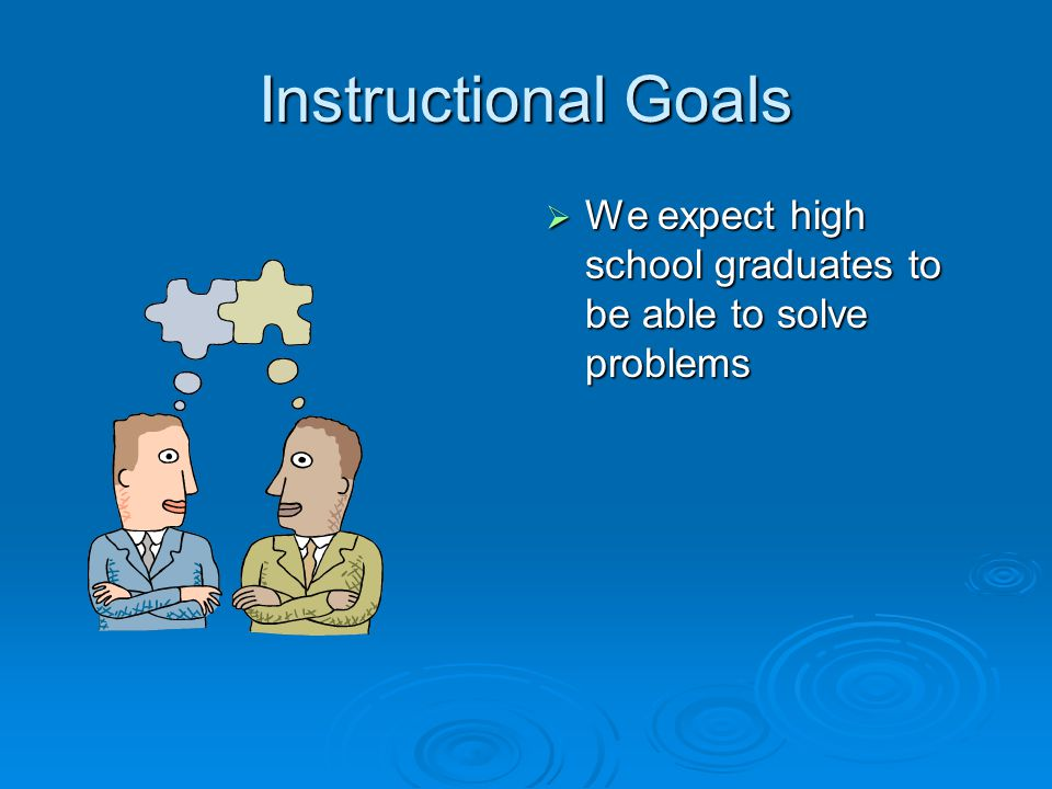 Instructional Goals We expect high school graduates to be able to solve problems
