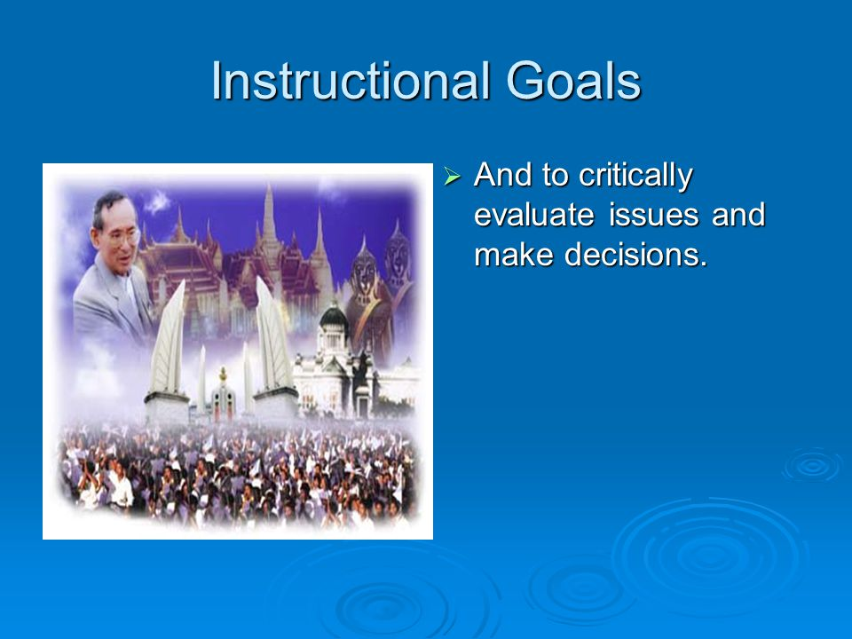 Instructional Goals And to critically evaluate issues and make decisions.
