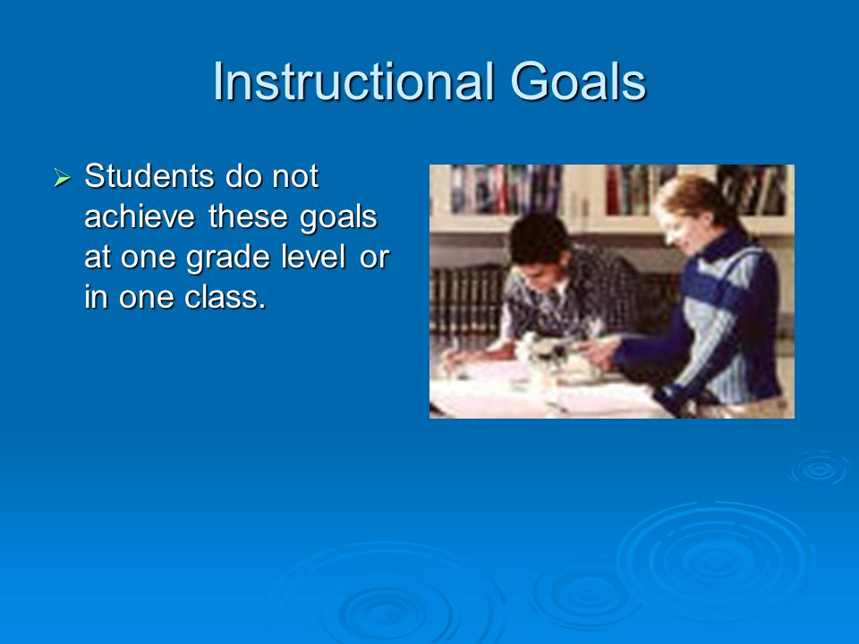 Instructional Goals Students do not achieve these goals at one grade level or in one class.