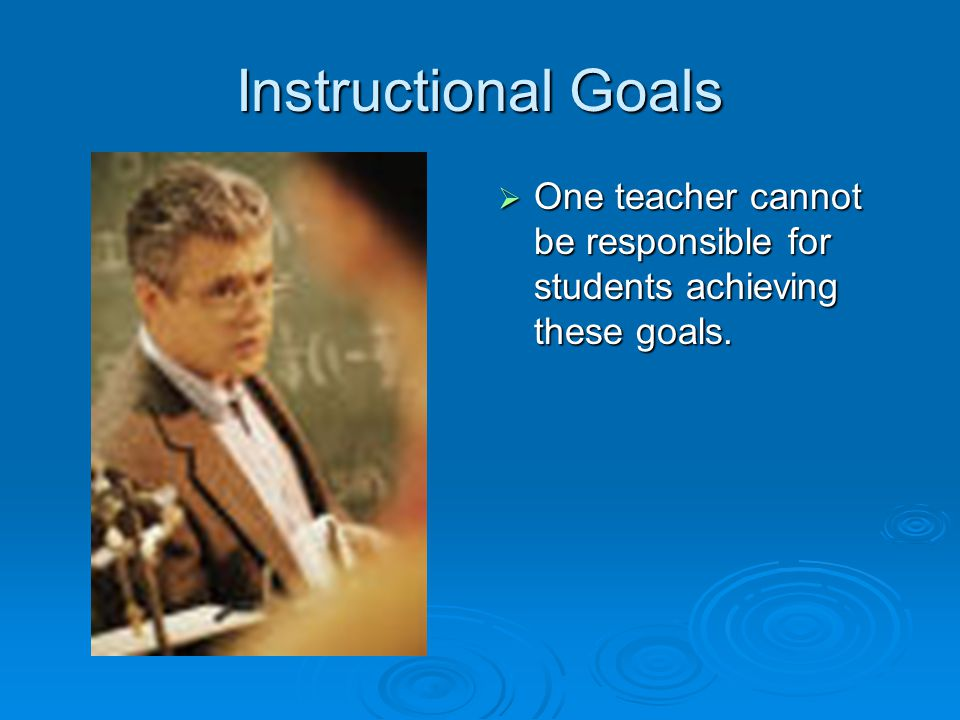 Instructional Goals One teacher cannot be responsible for students achieving these goals.